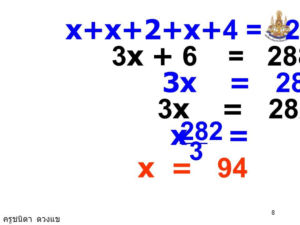ครูชนิดา ดวงแข 8 x+x+2+x+4 = 288 3x + 6 = 288 3x = 288 - 6 3x = 282 x = 3 282 x = 94
