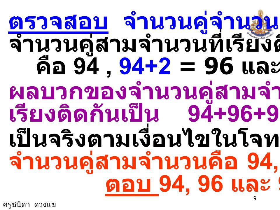 ครูชนิดา ดวงแข 9 ตรวจสอบ จำนวนคู่จำนวนแรกคือ 94 จำนวนคู่สามจำนวนที่เรียงติดกันคือ คือ 94, 94+2 = 96 และ 94+4 = 98 ผลบวกของจำนวนคู่สามจำนวนที่ เรียงติดกันเป็น 94+96+98 = 288 เป็นจริงตามเงื่อนไขในโจทย์ จำนวนคู่สามจำนวนคือ 94, 96 และ 98 ตอบ 94, 96 และ 98