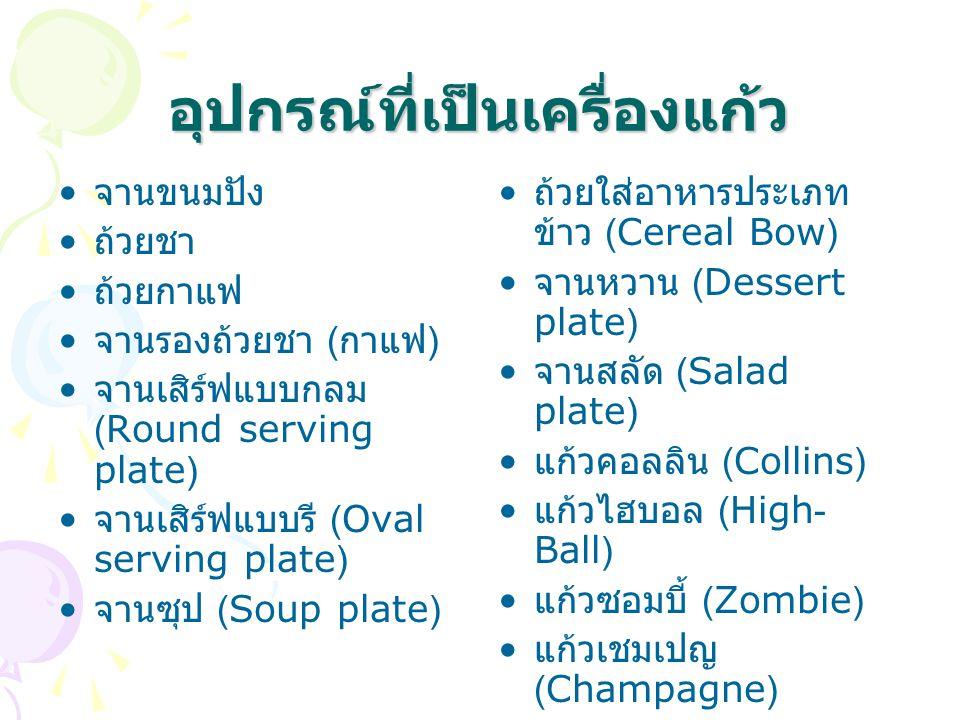 อุปกรณ์ที่เป็นเครื่องแก้ว จานขนมปัง ถ้วยชา ถ้วยกาแฟ จานรองถ้วยชา ( กาแฟ ) จานเสิร์ฟแบบกลม (Round serving plate) จานเสิร์ฟแบบรี (Oval serving plate) จานซุป (Soup plate) ถ้วยใส่อาหารประเภท ข้าว (Cereal Bow) จานหวาน (Dessert plate) จานสลัด (Salad plate) แก้วคอลลิน (Collins) แก้วไฮบอล (High- Ball) แก้วซอมบี้ (Zombie) แก้วเชมเปญ (Champagne)