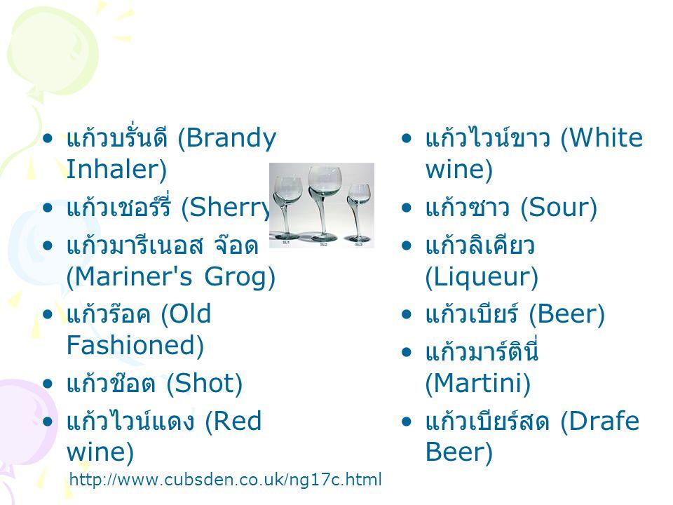 แก้วบรั่นดี (Brandy Inhaler) แก้วเชอร์รี่ (Sherry) แก้วมารีเนอส จ๊อด (Mariner s Grog) แก้วร๊อค (Old Fashioned) แก้วช๊อต (Shot) แก้วไวน์แดง (Red wine) แก้วไวน์ขาว (White wine) แก้วซาว (Sour) แก้วลิเคียว (Liqueur) แก้วเบียร์ (Beer) แก้วมาร์ตินี่ (Martini) แก้วเบียร์สด (Drafe Beer) http://www.cubsden.co.uk/ng17c.html