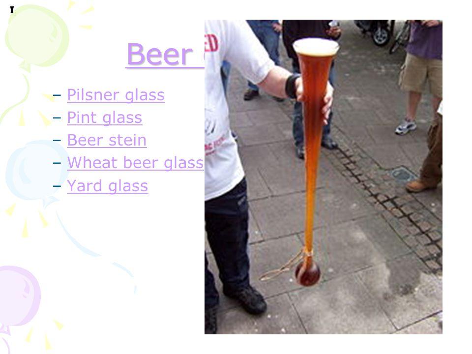 Beer glassware Beer glassware –Pilsner glassPilsner glass –Pint glassPint glass –Beer steinBeer stein –Wheat beer glassWheat beer glass –Yard glassYard glass