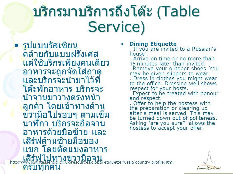 บริกรมาบริการถึงโต๊ะ (Table Service) รูปแบบรัสเซียน คล้ายกับแบบฝรั่งเศส แต่ใช้บริกรเพียงคนเดียว อาหารจะถูกจัดใส่ถาด และบริกรจะนำมาไว้ที่ โต๊ะพักอาหาร บริกรจะ นำจานมาวางตรงหน้า ลูกค้า โดยเข้าทางด้าน ขวามือไปรอบๆ ตามเข็ม นาฬิกา บริกรจะถือจาน อาหารด้วยมือซ้าย และ เสิร์ฟด้านซ้ายมือของ แขก โดยตัดแบ่งอาหาร เสิร์ฟไปทางขวามือจน ครบทุกคน Dining Etiquette If you are invited to a Russian s house:.