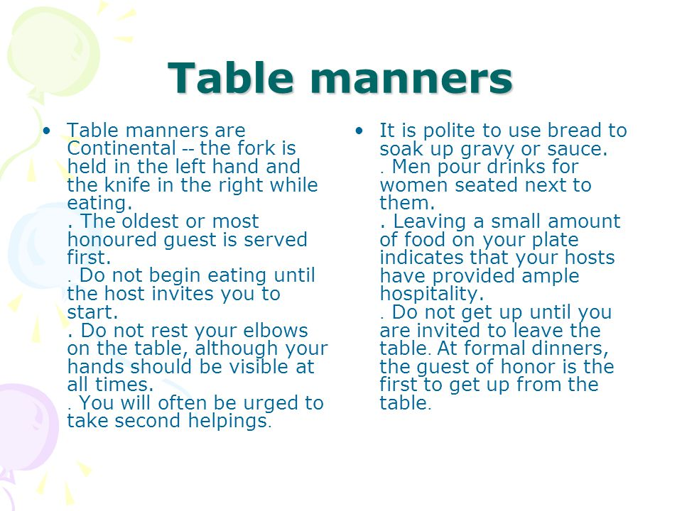 Table manners Table manners are Continental -- the fork is held in the left hand and the knife in the right while eating..