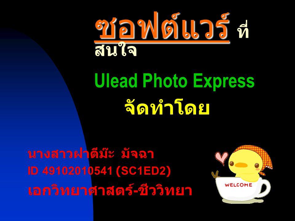 Ulead Photo Express เป็นโปรแกรมวิธีการ ตกแต่งภาพอย่างง่ายๆ ใช้งานไม่ยุ่งยากเหมือน โปรแกรม Photoshop ผู้ใช้ไม่จำเป็นจะต้องมี ความรู้มากมาย แค่คลิกๆลากๆ ก็เสร็จเรียบร้อย แล้ว ทำให้เรามีรูปภาพสวยๆ เก็บเป็นภาพความ ประทับใจได้อีกต่อไป ความสามารถของโปรแกรม