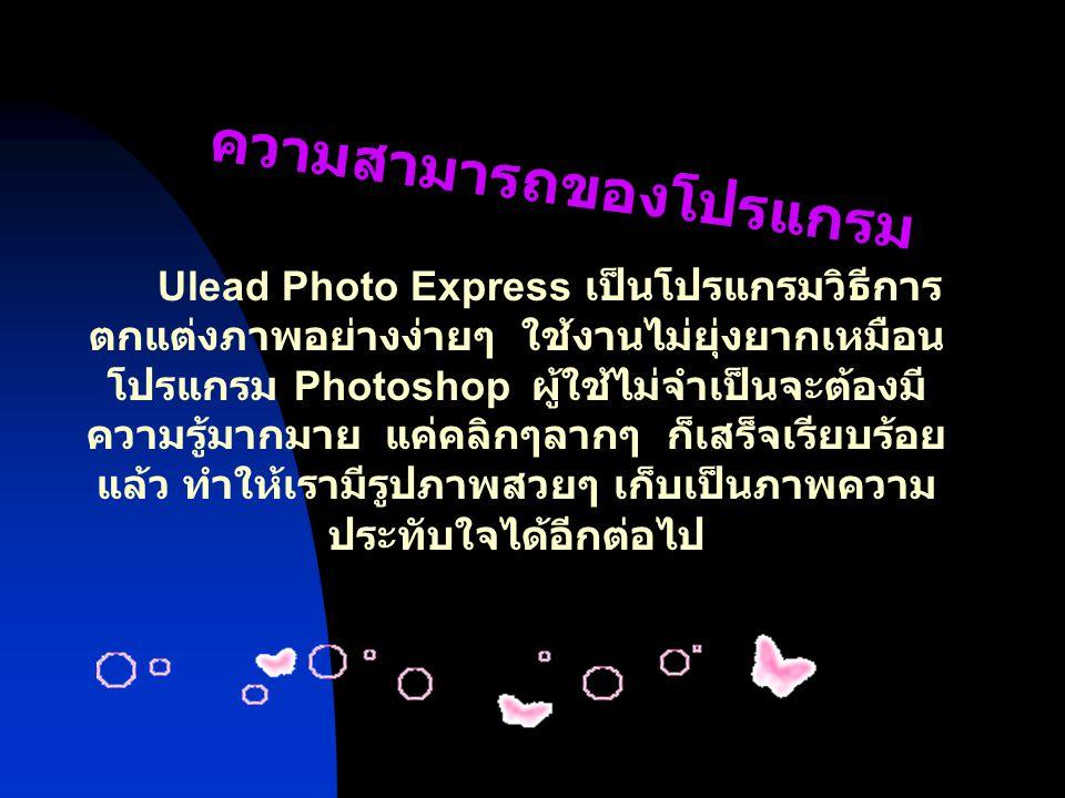 เหตุผลที่สนใจ Ulead Photo Express เป็นโปรแกรมที่ง่ายต่อการใช้ แม้ว่าเราจะ ไม่ค่อยเข้าใจ Photoshop ทำให้เรามีรูปภาพที่สวยๆเก็บไว้ดู เราสามาทำโปรมแกรมนี้ไปประยุกต์ เข้า กับโปรแกรมอื่นๆ หรือทำเป็นโปสการ์ด ต่างๆได้