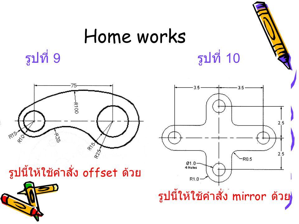 Home works รูปที่ 9 รูปที่ 10 รูปนี้ให้ใช้คำสั่ง mirror ด้วย รูปนี้ให้ใช้คำสั่ง offset ด้วย