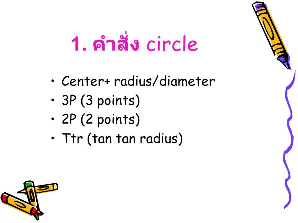 1. คำสั่ง circle Center+ radius/diameter 3P (3 points) 2P (2 points) Ttr (tan tan radius)