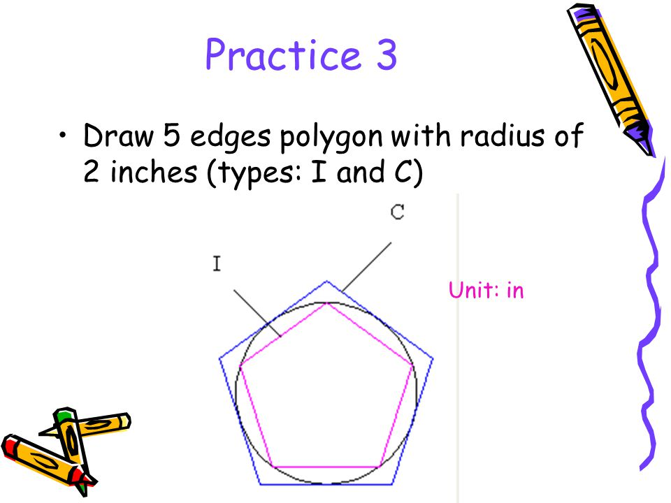 Practice 3 Draw 5 edges polygon with radius of 2 inches (types: I and C) Unit: in