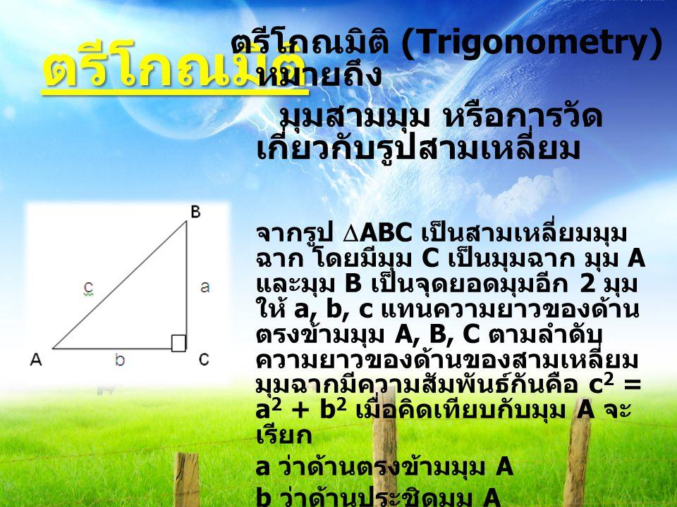 ตรีโกณมิติ ตรีโกณมิติ (Trigonometry) หมายถึง มุมสามมุม หรือการวัด เกี่ยวกับรูปสามเหลี่ยม จากรูป  ABC เป็นสามเหลี่ยมมุม ฉาก โดยมีมุม C เป็นมุมฉาก มุม A และมุม B เป็นจุดยอดมุมอีก 2 มุม ให้ a, b, c แทนความยาวของด้าน ตรงข้ามมุม A, B, C ตามลำดับ ความยาวของด้านของสามเหลี่ยม มุมฉากมีความสัมพันธ์กันคือ c 2 = a 2 + b 2 เมื่อคิดเทียบกับมุม A จะ เรียก a ว่าด้านตรงข้ามมุม A b ว่าด้านประชิดมุม A c ว่าด้านตรงข้ามมุมฉาก
