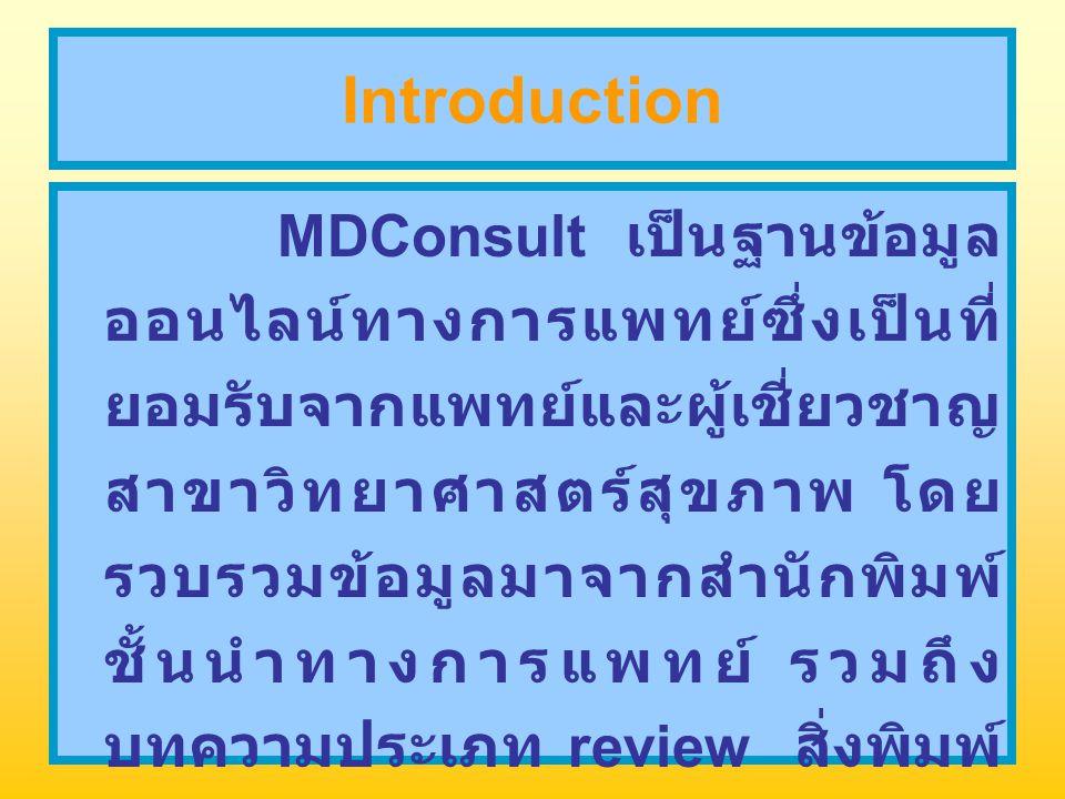 Introduction MDConsult เป็นฐานข้อมูล ออนไลน์ทางการแพทย์ซึ่งเป็นที่ ยอมรับจากแพทย์และผู้เชี่ยวชาญ สาขาวิทยาศาสตร์สุขภาพ โดย รวบรวมข้อมูลมาจากสำนักพิมพ์ ชั้นนำทางการแพทย์ รวมถึง บทความประเภท review สิ่งพิมพ์ จากสมาคมทางการแพทย์ และ ตัวแทนรัฐบาลมากกว่า 50 แห่ง
