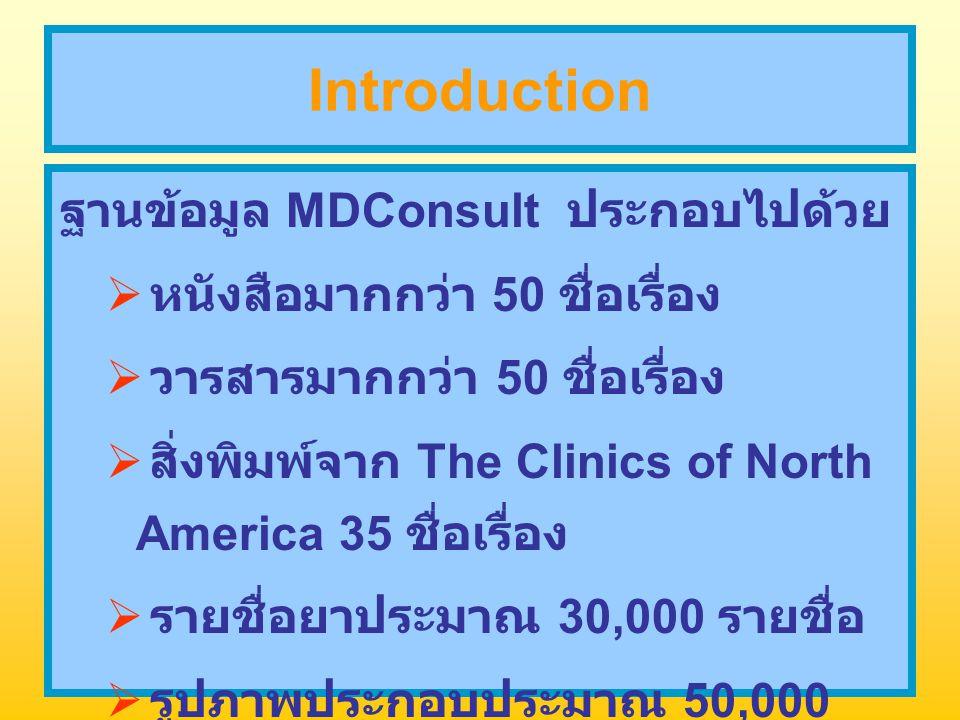 Introduction ฐานข้อมูล MDConsult ประกอบไปด้วย  หนังสือมากกว่า 50 ชื่อเรื่อง  วารสารมากกว่า 50 ชื่อเรื่อง  สิ่งพิมพ์จาก The Clinics of North America 35 ชื่อเรื่อง  รายชื่อยาประมาณ 30,000 รายชื่อ  รูปภาพประกอบประมาณ 50,000 ภาพ