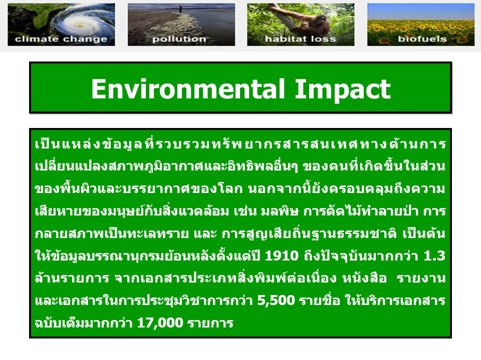 Environmental Impact เป็นแหล่งข้อมูลที่รวบรวมทรัพยากรสารสนเทศทางด้านการ เปลี่ยนแปลงสภาพภูมิอากาศและอิทธิพลอื่นๆ ของคนที่เกิดขึ้นในส่วน ของพื้นผิวและบรรยากาศของโลก นอกจากนี้ยังครอบคลุมถึงความ เสียหายของมนุษย์กับสิ่งแวดล้อม เช่น มลพิษ การตัดไม้ทำลายป่า การ กลายสภาพเป็นทะเลทราย และ การสูญเสียถิ่นฐานธรรมชาติ เป็นต้น ให้ข้อมูลบรรณานุกรมย้อนหลังตั้งแต่ปี 1910 ถึงปัจจุบันมากกว่า 1.3 ล้านรายการ จากเอกสารประเภทสิ่งพิมพ์ต่อเนื่อง หนังสือ รายงาน และเอกสารในการประชุมวิชาการกว่า 5,500 รายชื่อ ให้บริการเอกสาร ฉบับเต็มมากกว่า 17,000 รายการ