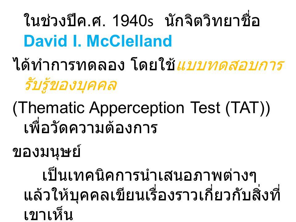 ในช่วงปีค. ศ. 1940s นักจิตวิทยาชื่อ David I. McClelland ได้ทำการทดลอง โดยใช้แบบทดสอบการ รับรู้ของบุคคล (Thematic Apperception Test (TAT)) เพื่อวัดความ