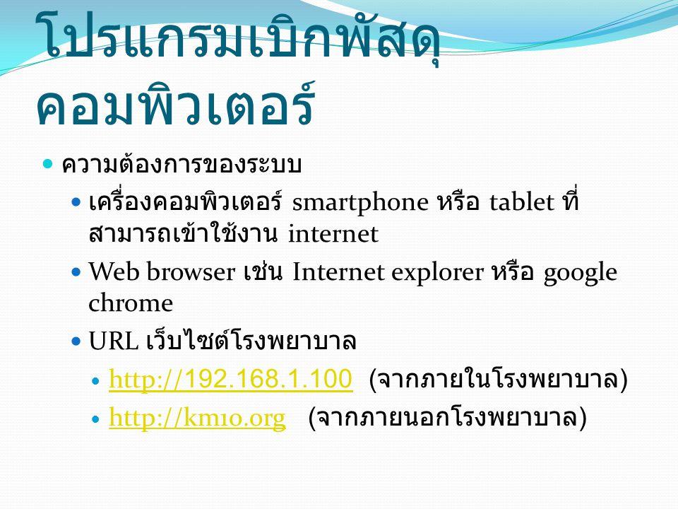 โปรแกรมเบิกพัสดุ คอมพิวเตอร์ ความต้องการของระบบ เครื่องคอมพิวเตอร์ smartphone หรือ tablet ที่ สามารถเข้าใช้งาน internet Web browser เช่น Internet explorer หรือ google chrome URL เว็บไซต์โรงพยาบาล http://192.168.1.100 ( จากภายในโรงพยาบาล ) http://192.168.1.100 http://km10.org ( จากภายนอกโรงพยาบาล ) http://km10.org