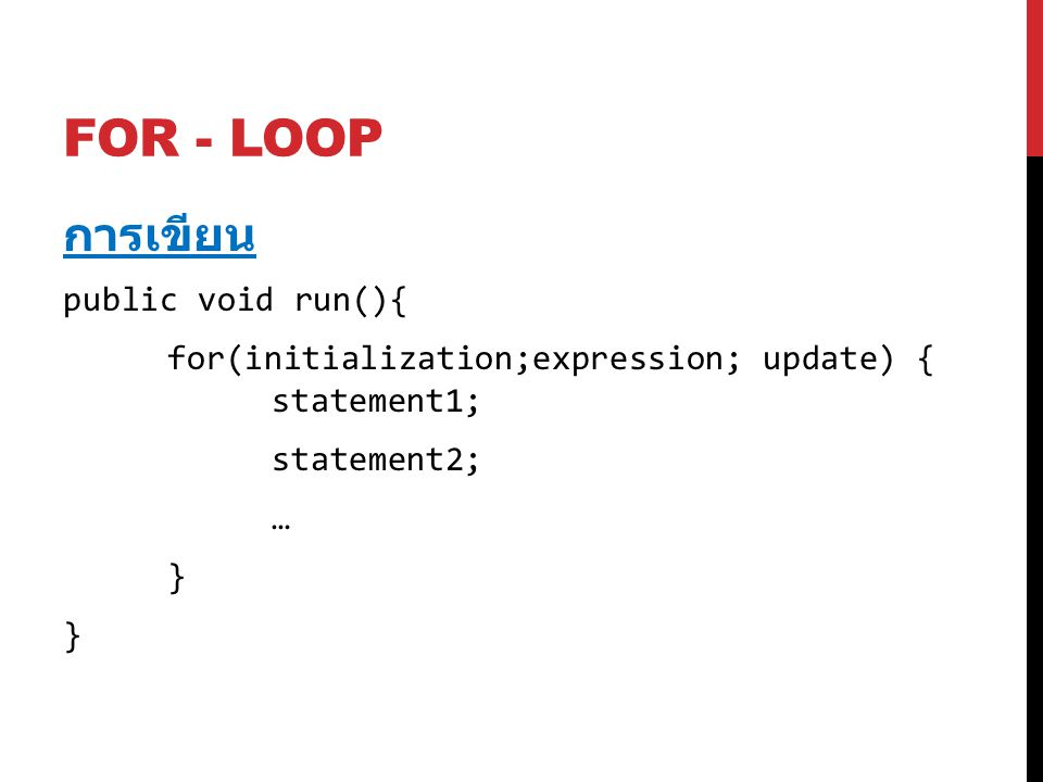 FOR - LOOP การเขียน public void run(){ for(initialization;expression; update) { statement1; statement2; … }