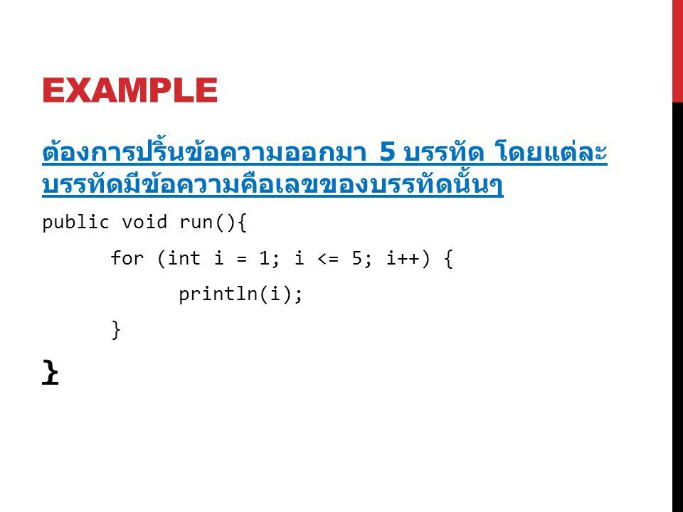 EXAMPLE ต้องการปริ้นข้อความออกมา 5 บรรทัด โดยแต่ละ บรรทัดมีข้อความคือเลขของบรรทัดนั้นๆ public void run(){ for (int i = 1; i <= 5; i++) { println(i); }