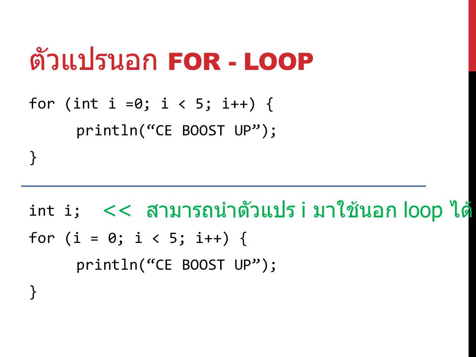 ตัวแปรนอก FOR - LOOP for (int i =0; i < 5; i++) { println( CE BOOST UP ); } int i; for (i = 0; i < 5; i++) { println( CE BOOST UP ); } << สามารถนำตัวแปร i มาใช้นอก loop ได้