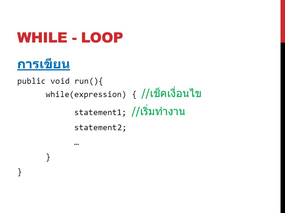 WHILE - LOOP การเขียน public void run(){ while(expression) { // เช็คเงื่อนไข statement1; // เริ่มทำงาน statement2; … }