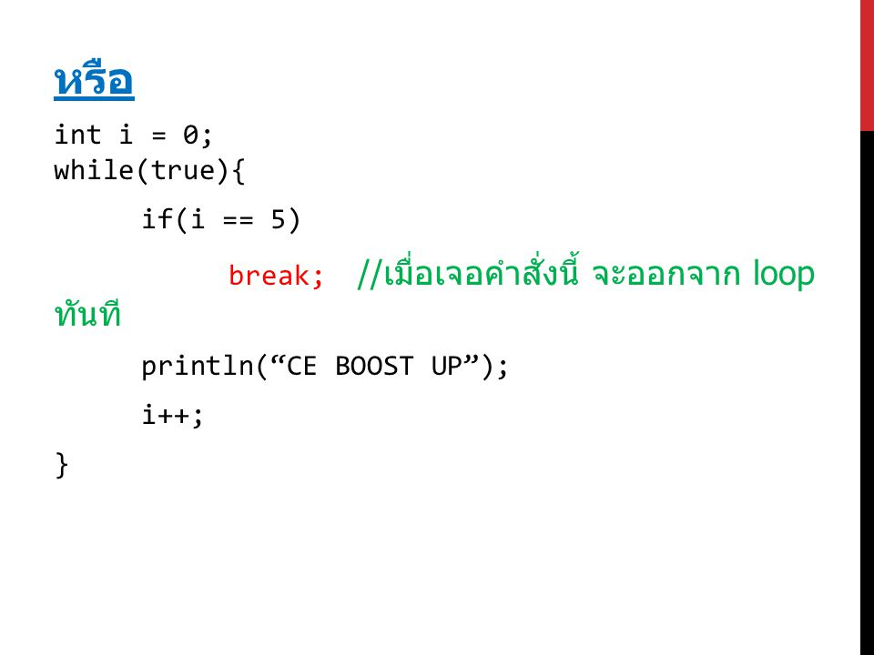 """หรือ int i = 0; while(true){ if(i == 5) break; // เมื่อเจอคำสั่งนี้ จะออกจาก loop ทันที println(""""CE BOOST UP""""); i++; }"""