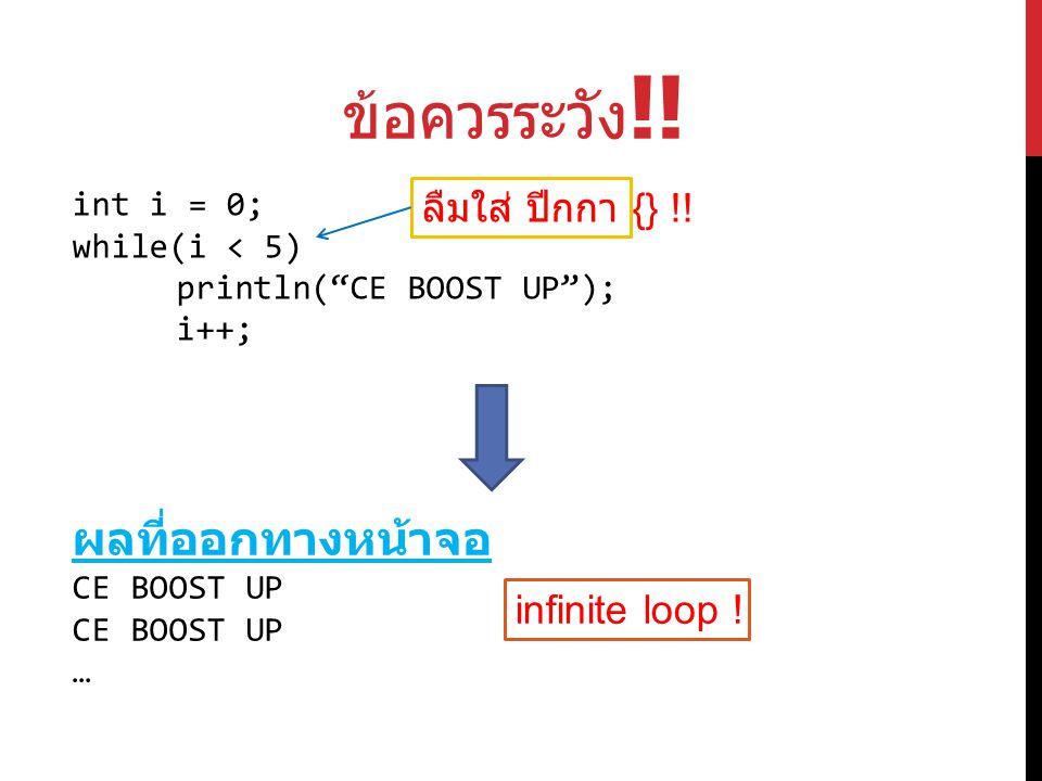"""ข้อควรระวัง !! int i = 0; while(i < 5) println(""""CE BOOST UP""""); i++; ลืมใส่ ปีกกา {} !! ผลที่ออกทางหน้าจอ CE BOOST UP CE BOOST UP … infinite loop !"""