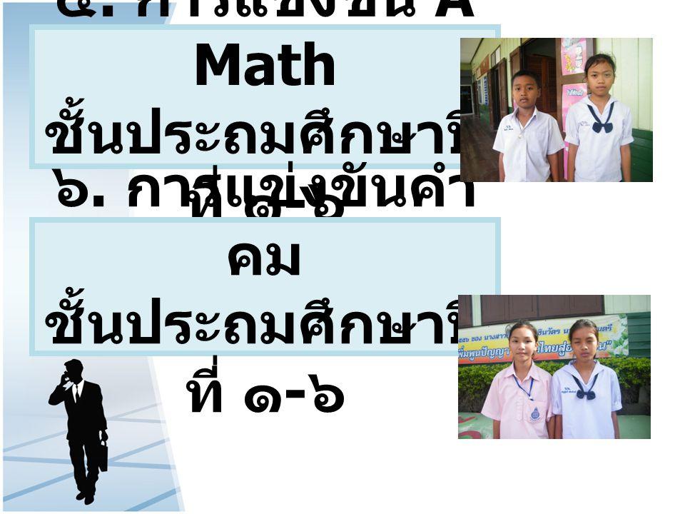 ๕. การแข่งขัน A Math ชั้นประถมศึกษาปี ที่ ๑ - ๖ ๖. การแข่งขันคำ คม ชั้นประถมศึกษาปี ที่ ๑ - ๖