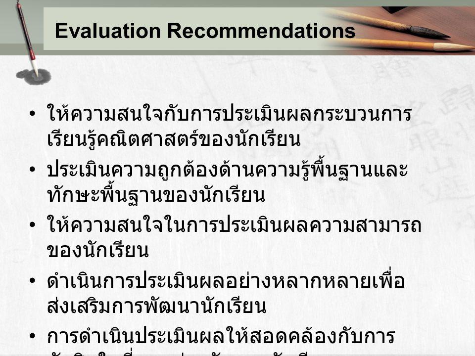 Evaluation Recommendations ให้ความสนใจกับการประเมินผลกระบวนการ เรียนรู้คณิตศาสตร์ของนักเรียน ประเมินความถูกต้องด้านความรู้พื้นฐานและ ทักษะพื้นฐานของนั