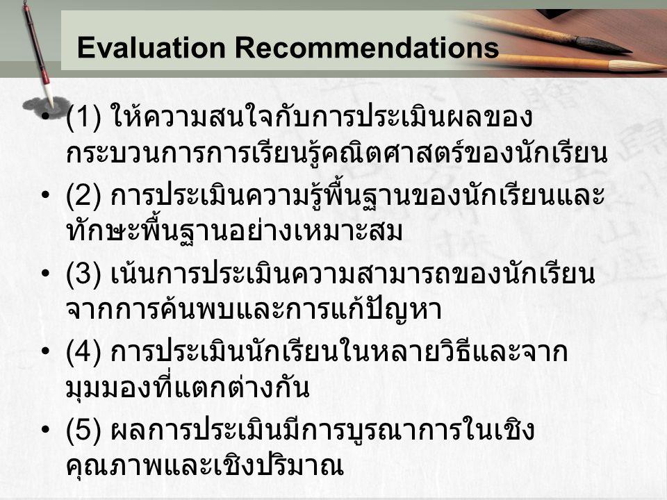 Evaluation Recommendations (1) ให้ความสนใจกับการประเมินผลของ กระบวนการการเรียนรู้คณิตศาสตร์ของนักเรียน (2) การประเมินความรู้พื้นฐานของนักเรียนและ ทักษ