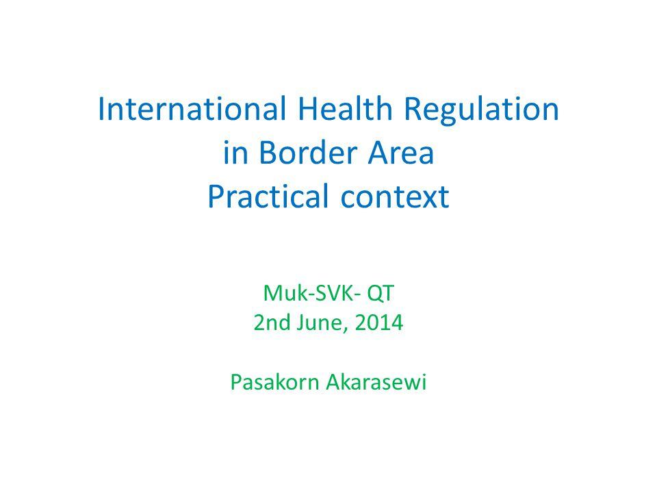 International Health Regulation in Border Area Practical context Muk-SVK- QT 2nd June, 2014 Pasakorn Akarasewi