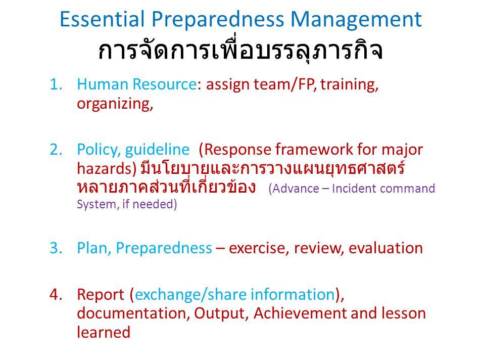Essential Preparedness Management การจัดการเพื่อบรรลุภารกิจ 1.Human Resource: assign team/FP, training, organizing, 2.Policy, guideline (Response fram