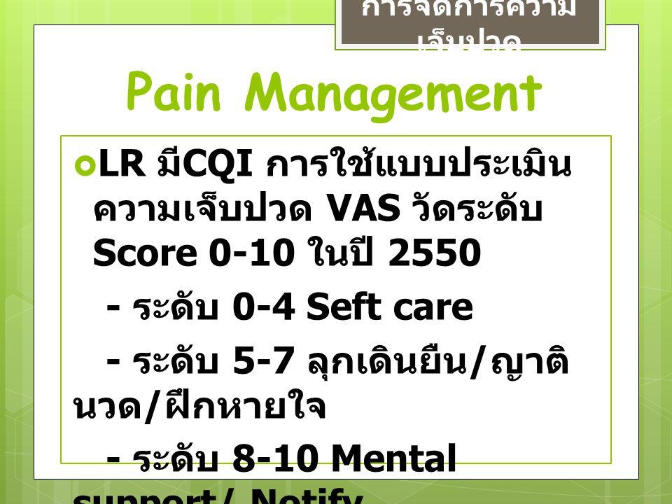 Pain Management การจัดการความ เจ็บปวด  LR มี CQI การใช้แบบประเมิน ความเจ็บปวด VAS วัดระดับ Score 0-10 ในปี 2550 - ระดับ 0-4 Seft care - ระดับ 5-7 ลุก