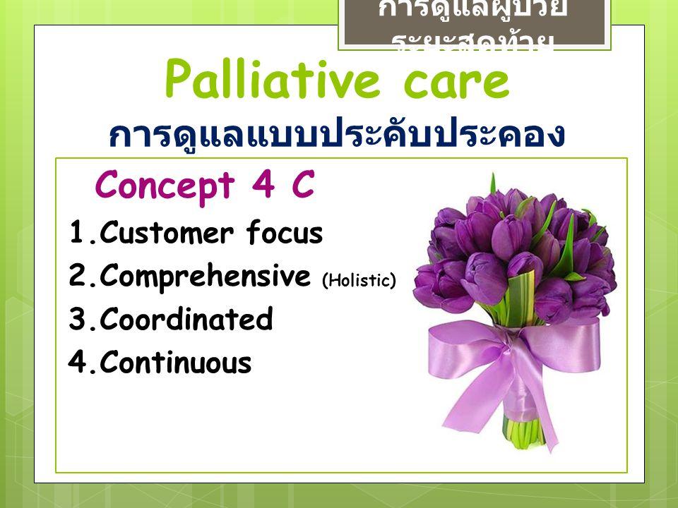 Palliative care การดูแลแบบประคับประคอง การดูแลผู้ป่วย ระยะสุดท้าย Concept 4 C 1.Customer focus 2.Comprehensive (Holistic) 3.Coordinated 4.Continuous