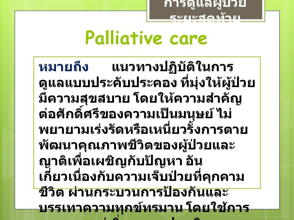 Palliative care การดูแลผู้ป่วย ระยะสุดท้าย หมายถึง แนวทางปฏิบัติในการ ดูแลแบบประคับประคอง ที่มุ่งให้ผู้ป่วย มีความสุขสบาย โดยให้ความสำคัญ ต่อศักดิ์ศรี
