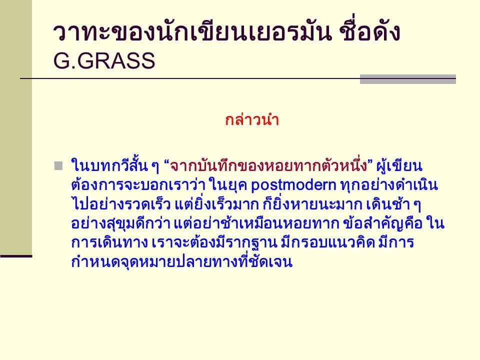 วาทะของนักเขียนเยอรมัน ชื่อดัง G.GRASS กล่าวนำ ในบทกวีสั้น ๆ จากบันทึกของหอยทากตัวหนึ่ง ผู้เขียน ต้องการจะบอกเราว่า ในยุค postmodern ทุกอย่างดำเนิน ไปอย่างรวดเร็ว แต่ยิ่งเร็วมาก ก็ยิ่งหายนะมาก เดินช้า ๆ อย่างสุขุมดีกว่า แต่อย่าช้าเหมือนหอยทาก ข้อสำคัญคือ ใน การเดินทาง เราจะต้องมีรากฐาน มีกรอบแนวคิด มีการ กำหนดจุดหมายปลายทางที่ชัดเจน