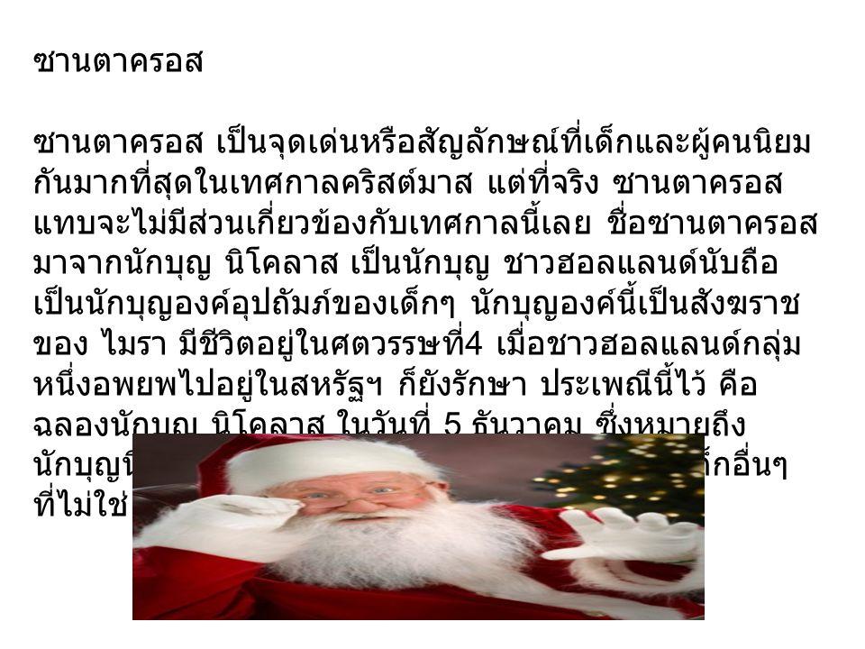 ซานตาครอส ซานตาครอส เป็นจุดเด่นหรือสัญลักษณ์ที่เด็กและผู้คนนิยม กันมากที่สุดในเทศกาลคริสต์มาส แต่ที่จริง ซานตาครอส แทบจะไม่มีส่วนเกี่ยวข้องกับเทศกาลนี้เลย ชื่อซานตาครอส มาจากนักบุญ นิโคลาส เป็นนักบุญ ชาวฮอลแลนด์นับถือ เป็นนักบุญองค์อุปถัมภ์ของเด็กๆ นักบุญองค์นี้เป็นสังฆราช ของ ไมรา มีชีวิตอยู่ในศตวรรษที่ 4 เมื่อชาวฮอลแลนด์กลุ่ม หนึ่งอพยพไปอยู่ในสหรัฐฯ ก็ยังรักษา ประเพณีนี้ไว้ คือ ฉลองนักบุญ นิโคลาส ในวันที่ 5 ธันวาคม ซึ่งหมายถึง นักบุญนี้จะ มาเยี่ยม เด็กๆ และเอาของขวัญมาให้เด็กอื่นๆ ที่ไม่ใช่