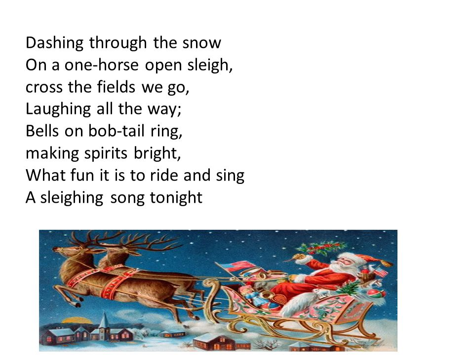 Dashing through the snow On a one-horse open sleigh, cross the fields we go, Laughing all the way; Bells on bob-tail ring, making spirits bright, What