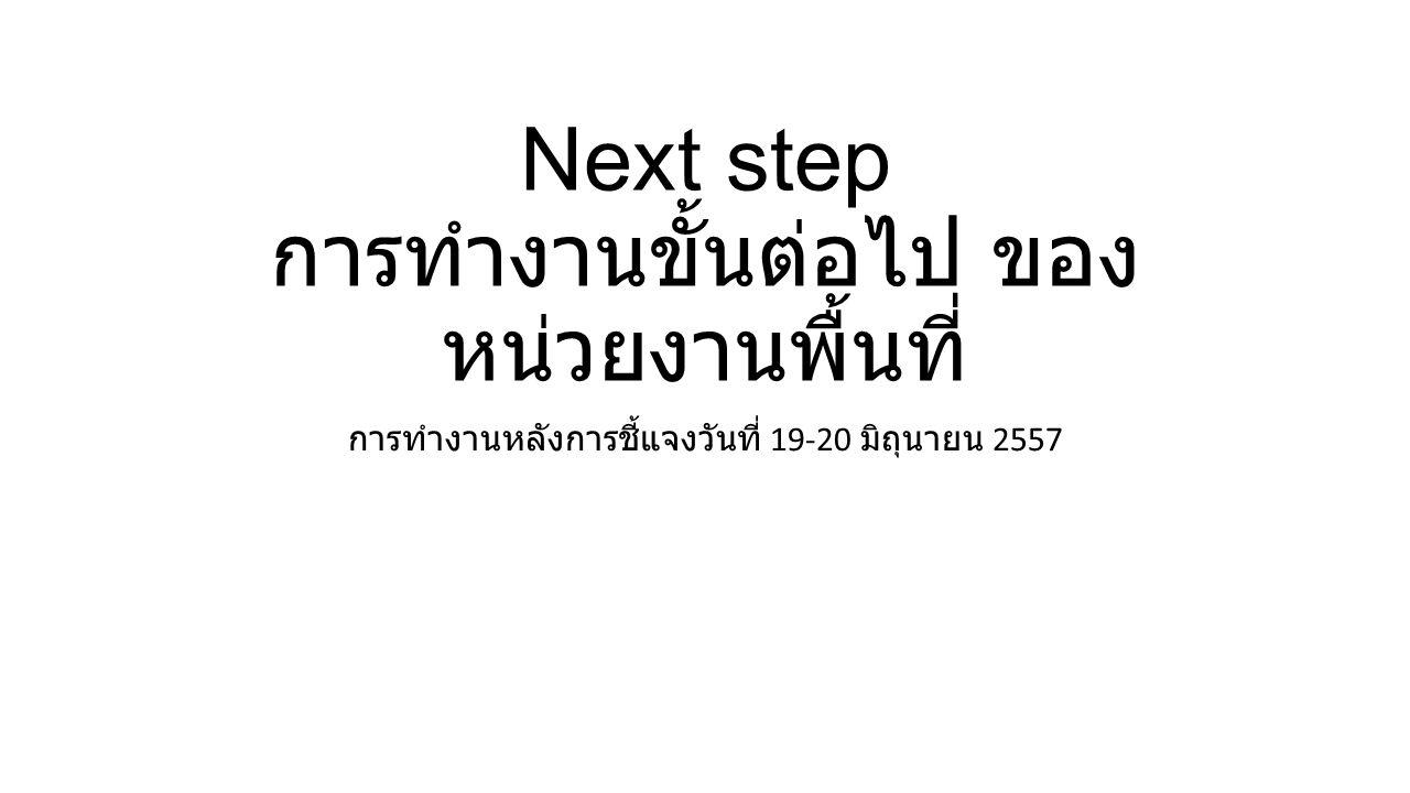 Next step การทำงานขั้นต่อไป ของ หน่วยงานพื้นที่ การทำงานหลังการชี้แจงวันที่ 19-20 มิถุนายน 2557
