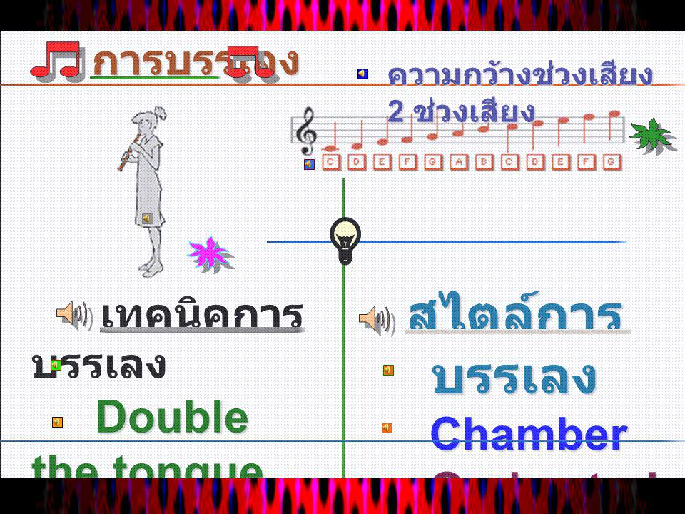 การบรรเลง เทคนิคการ บรรเลง Double the tongue Double the tongue Multi phonic Multi phonic สไตล์การ บรรเลง Chamber Chamber Orchestral Orchestral ความกว้างช่วงเสียง 2 ช่วงเสียง