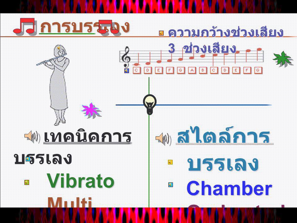 การบรรเลง เทคนิคการ บรรเลง Vibrato Vibrato Multi phonics Multi phonics สไตล์การ บรรเลง Chamber Chamber Orchestral Orchestral ความกว้างช่วงเสียง 3 ช่วงเสียง