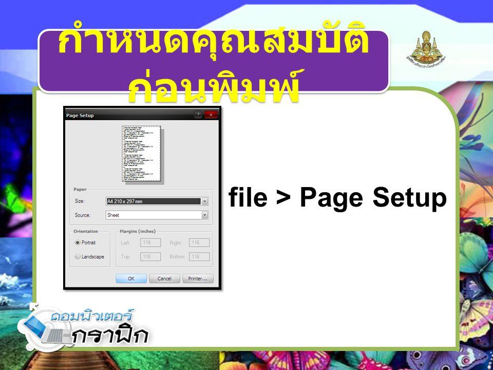 กำหนดคุณสมบัติ ก่อนพิมพ์ file > Page Setup