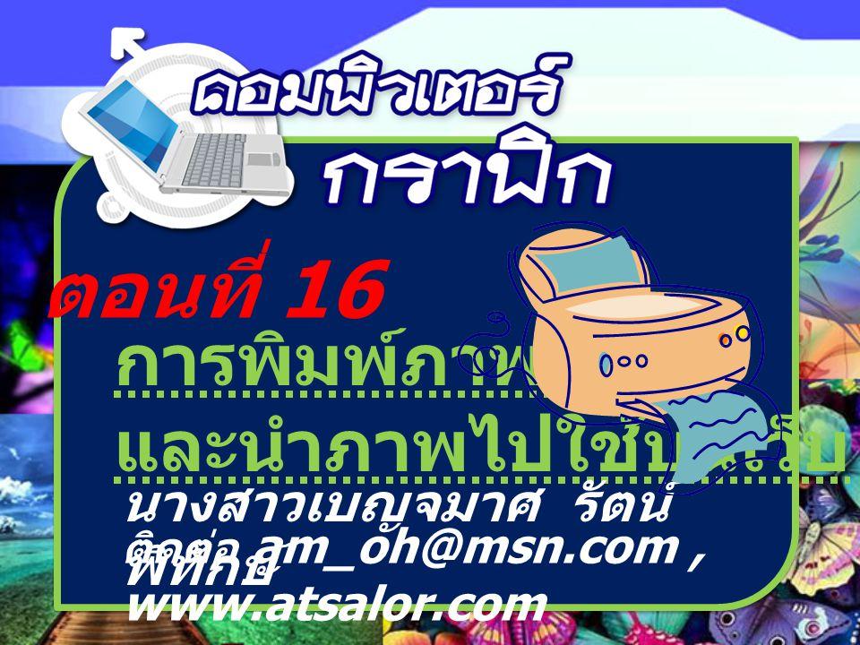 ตอนที่ 16 การพิมพ์ภาพ และนำภาพไปใช้บนเว็บ นางสาวเบญจมาศ รัตน์ พิทักษ์ ติดต่อ am_oh@msn.com, www.atsalor.com