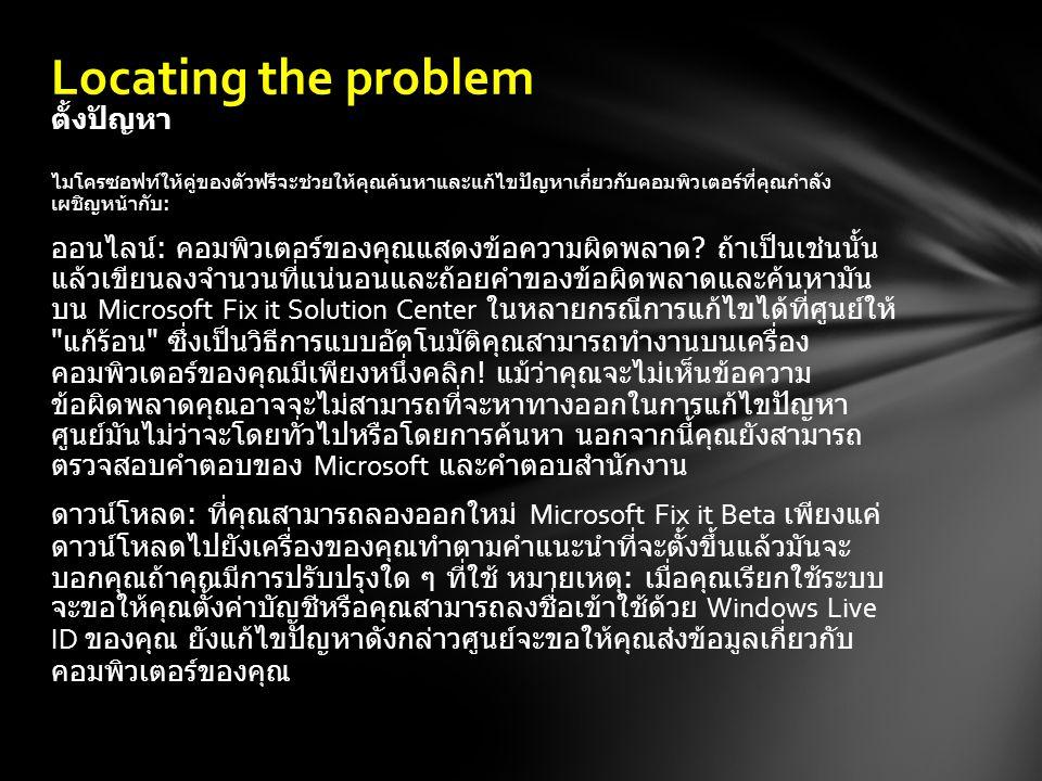 เดินผ่านระบบของคุณเอง : หากคุณต้องการที่จะเข้าใจเพิ่มเติมเกี่ยวกับปัญหาที่ คุณเห็นเดินผ่านขั้นตอนด้านล่างเพื่อช่วยให้คุณคิดออกว่าปัญหาที่เกี่ยวข้องกับ ฮาร์ดแวร์ซอฟต์แวร์หรือระบบปฏิบัติการ ( เช่น Windows 7, Windows XP หรือ Windows Vista) ต่อไปนี้เป็นบางตัวชี้วัดทั่วไปที่สามารถช่วยให้คุณตัดสินใจที่ คำตอบที่ถูก เราขอแนะนำให้คุณเริ่มต้นที่ด้านบนโดยการกำหนดว่าซอฟต์แวร์ของคุณ ทำงานโดยใช้ซอฟท์แวส่วนข้อผิดพลาดที่ดังต่อไปนี้ หากปัญหายังคงมีอยู่ ดำเนินการไปส่วนปัญหาฮาร์ดแวร์และจากนั้นไปที่ส่วนความล้มเหลวของระบบ รายการที่ด้านขวาของหน้านี้อาจช่วยให้คุณแคบลงของประเภทของปัญหาที่คุณ กำลังประสบ Locating the problem ตั้งปัญหา