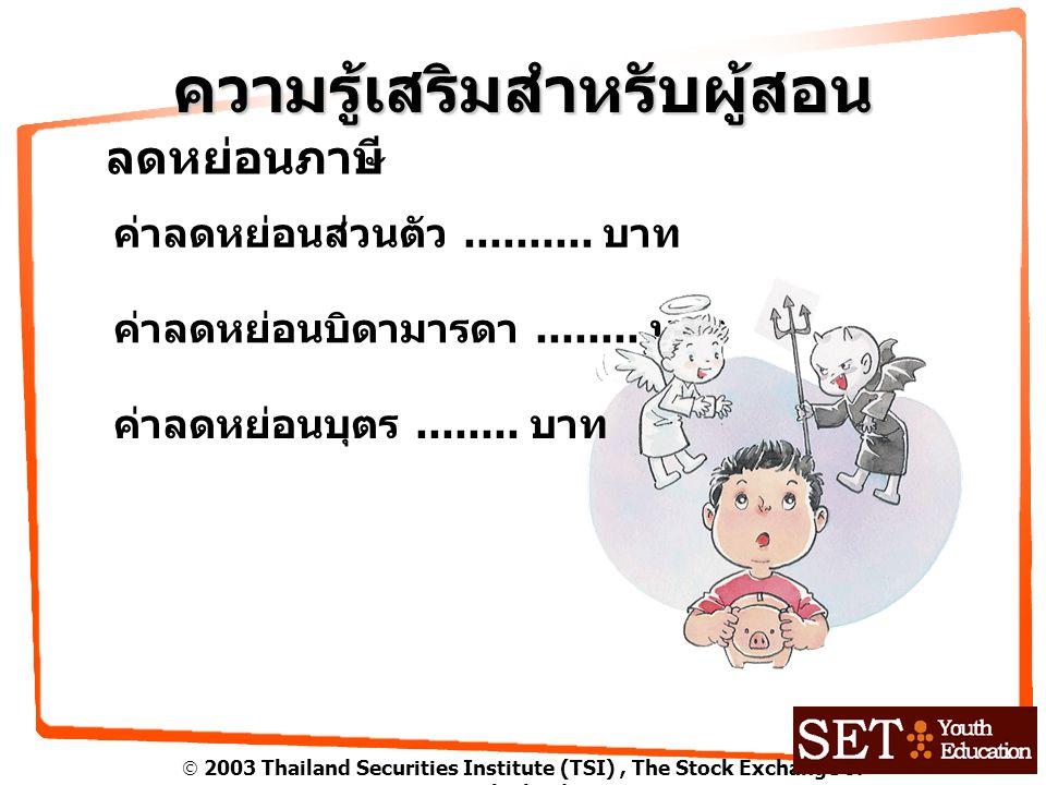  2003 Thailand Securities Institute (TSI), The Stock Exchange of Thailand ความรู้เสริมสำหรับผู้สอน ลดหย่อนภาษี ค่าลดหย่อนส่วนตัว.......... บาท ค่าลดห