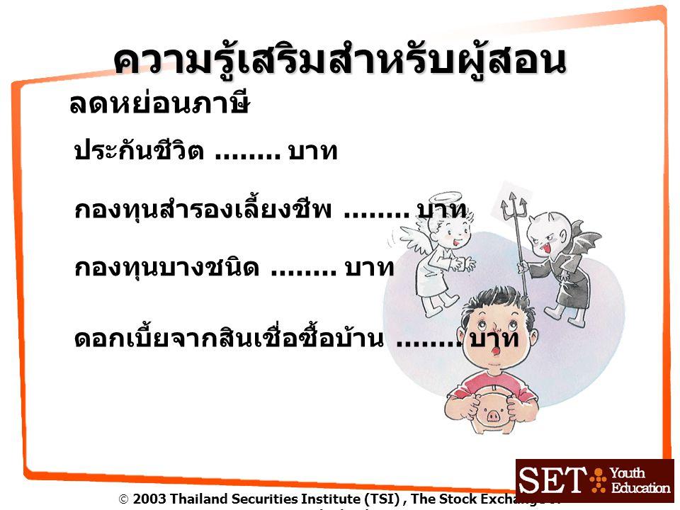  2003 Thailand Securities Institute (TSI), The Stock Exchange of Thailand ความรู้เสริมสำหรับผู้สอน ลดหย่อนภาษี ประกันชีวิต........ บาท ดอกเบี้ยจากสิน