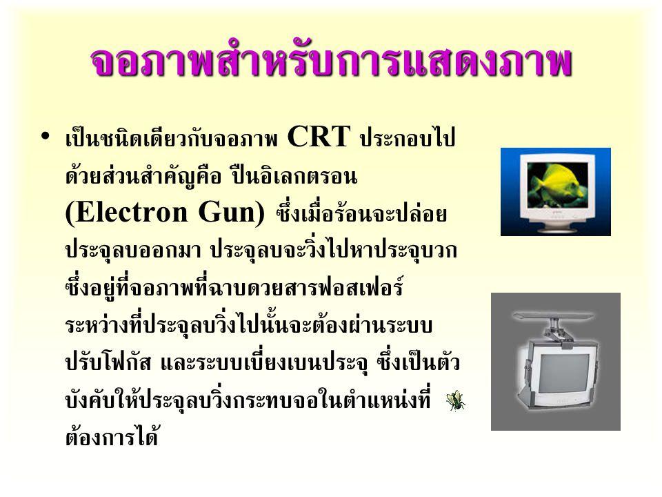 จอภาพสำหรับการแสดงภาพ เป็นชนิดเดียวกับจอภาพ CRT ประกอบไป ด้วยส่วนสำคัญคือ ปืนอิเลกตรอน (Electron Gun) ซึ่งเมื่อร้อนจะปล่อย ประจุลบออกมา ประจุลบจะวิ่งไปหาประจุบวก ซึ่งอยู่ที่จอภาพที่ฉาบดวยสารฟอสเฟอร์ ระหว่างที่ประจุลบวิ่งไปนั้นจะต้องผ่านระบบ ปรับโฟกัส และระบบเบี่ยงเบนประจุ ซึ่งเป็นตัว บังคับให้ประจุลบวิ่งกระทบจอในตำแหน่งที่ ต้องการได้