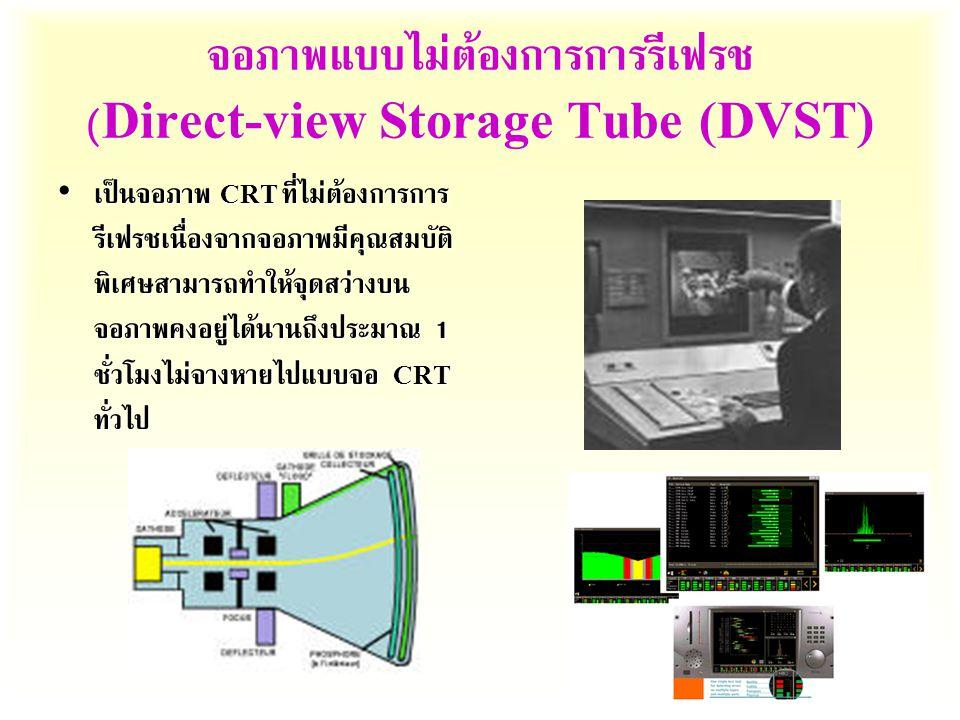 จอภาพแบบไม่ต้องการการรีเฟรช (Direct-view Storage Tube (DVST) เป็นจอภาพ CRT ที่ไม่ต้องการการ รีเฟรชเนื่องจากจอภาพมีคุณสมบัติ พิเศษสามารถทำให้จุดสว่างบน จอภาพคงอยู่ได้นานถึงประมาณ 1 ชั่วโมงไม่จางหายไปแบบจอ CRT ทั่วไป เป็นจอภาพ CRT ที่ไม่ต้องการการ รีเฟรชเนื่องจากจอภาพมีคุณสมบัติ พิเศษสามารถทำให้จุดสว่างบน จอภาพคงอยู่ได้นานถึงประมาณ 1 ชั่วโมงไม่จางหายไปแบบจอ CRT ทั่วไป