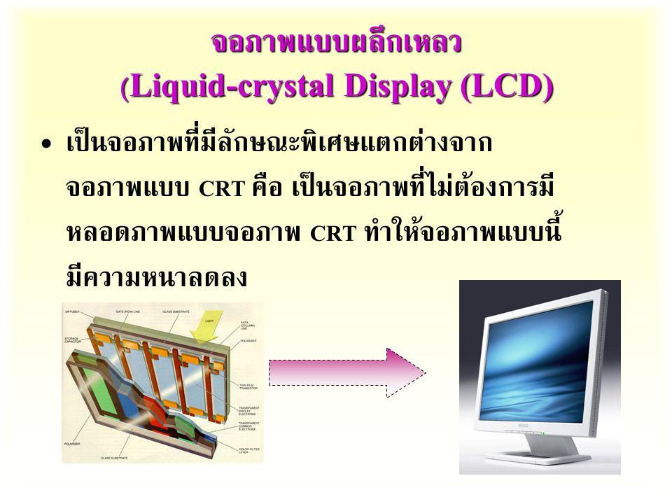จอภาพแบบผลึกเหลว (Liquid-crystal Display (LCD) เป็นจอภาพที่มีลักษณะพิเศษแตกต่างจาก จอภาพแบบ CRT คือ  เป็นจอภาพที่ไม่ต้องการมี หลอดภาพแบบจอภาพ CRT ทำให้จอภาพแบบนี้ มีความหนาลดลง