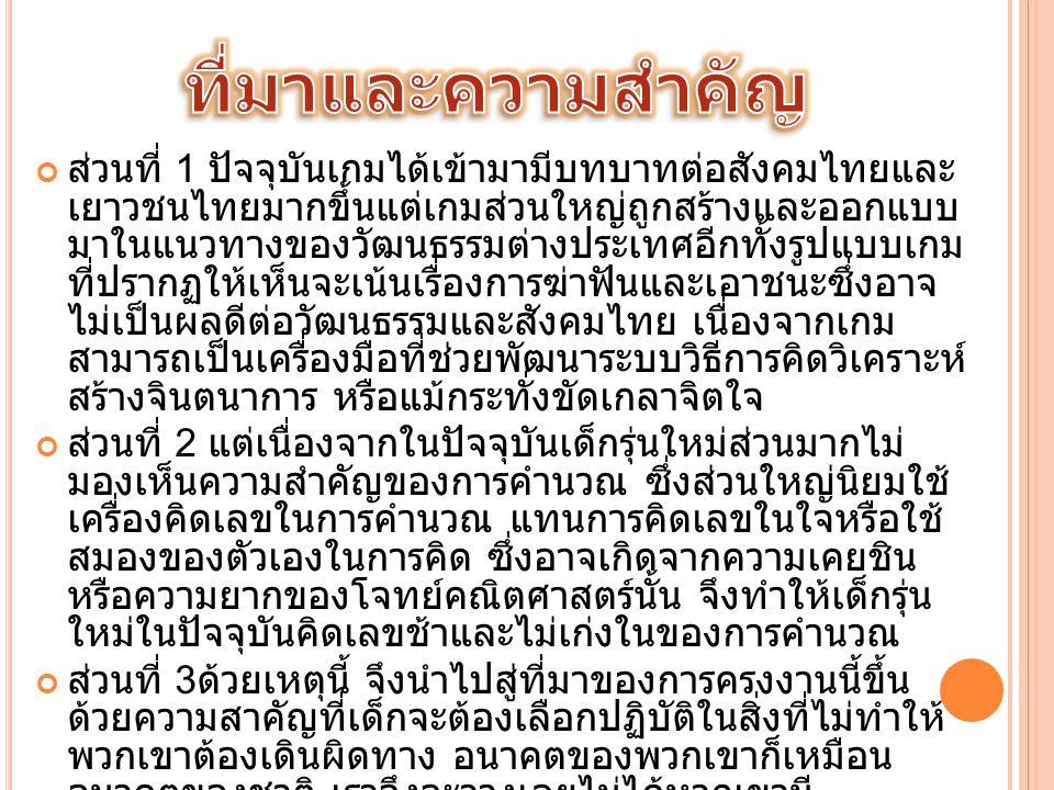 ส่วนที่ 1 ปัจจุบันเกมได้เข้ามามีบทบาทต่อสังคมไทยและ เยาวชนไทยมากขึ้นแต่เกมส่วนใหญ่ถูกสร้างและออกแบบ มาในแนวทางของวัฒนธรรมต่างประเทศอีกทั้งรูปแบบเกม ที