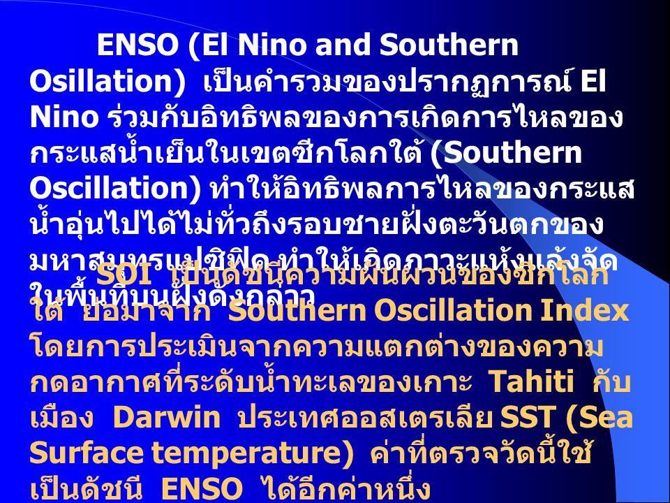 ENSO (El Nino and Southern Osillation) เป็นคำรวมของปรากฏการณ์ El Nino ร่วมกับอิทธิพลของการเกิดการไหลของ กระแสน้ำเย็นในเขตซีกโลกใต้ (Southern Oscillati