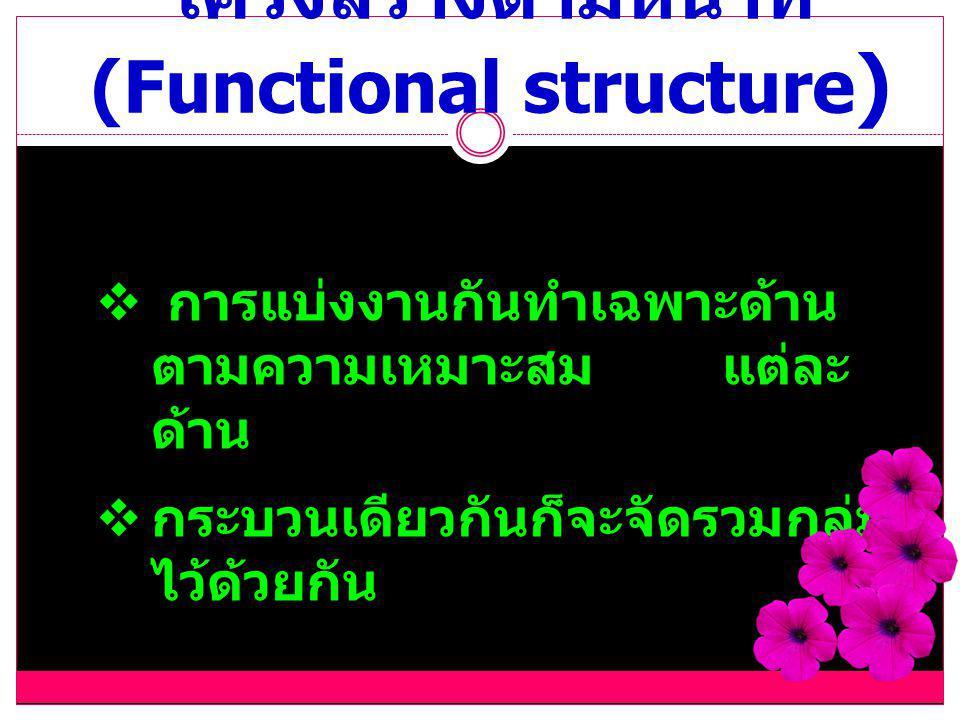 โครงสร้างตามหน้าที่ (Functional structure )  การแบ่งงานกันทำเฉพาะด้าน ตามความเหมาะสม แต่ละ ด้าน  กระบวนเดียวกันก็จะจัดรวมกลุ่ม ไว้ด้วยกัน