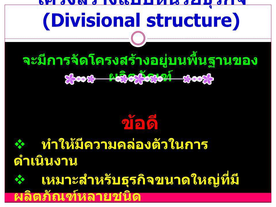 โครงสร้างแบบหน่วยธุรกิจ (Divisional structure) จะมีการจัดโครงสร้างอยู่บนพื้นฐานของ ผลิตภัณฑ์ ข้อดี  ทำให้มีความคล่องตัวในการ ดำเนินงาน  เหมาะสำหรับธุรกิจขนาดใหญ่ที่มี ผลิตภัณฑ์หลายชนิด  การควบคุมดูแลเป็นไปอย่างมี ประสิทธิภาพ